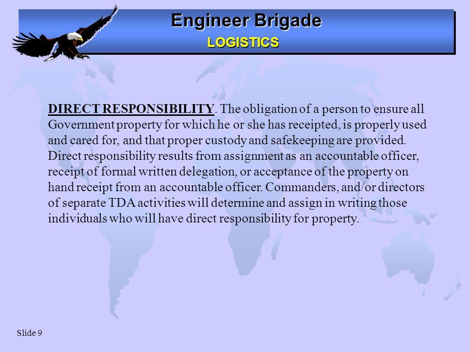 Engineer Brigade LOGISTICS LOGISTICS Slide 9 DIRECT RESPONSIBILITY.