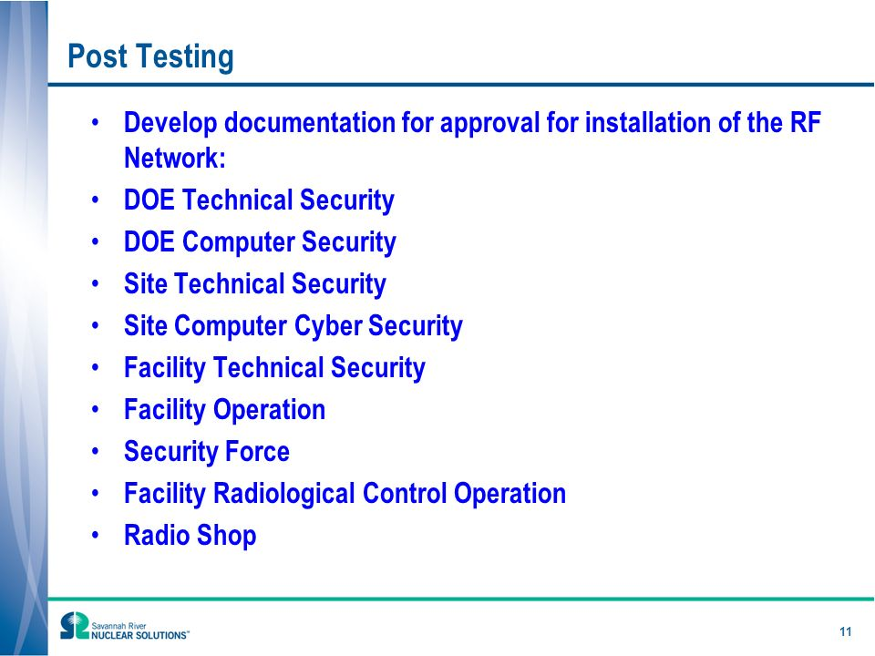 Post Testing Develop documentation for approval for installation of the RF Network: DOE Technical Security DOE Computer Security Site Technical Security Site Computer Cyber Security Facility Technical Security Facility Operation Security Force Facility Radiological Control Operation Radio Shop 11