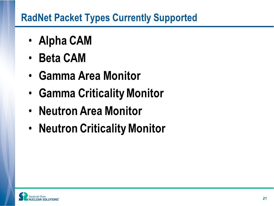 21 RadNet Packet Types Currently Supported Alpha CAM Beta CAM Gamma Area Monitor Gamma Criticality Monitor Neutron Area Monitor Neutron Criticality Monitor