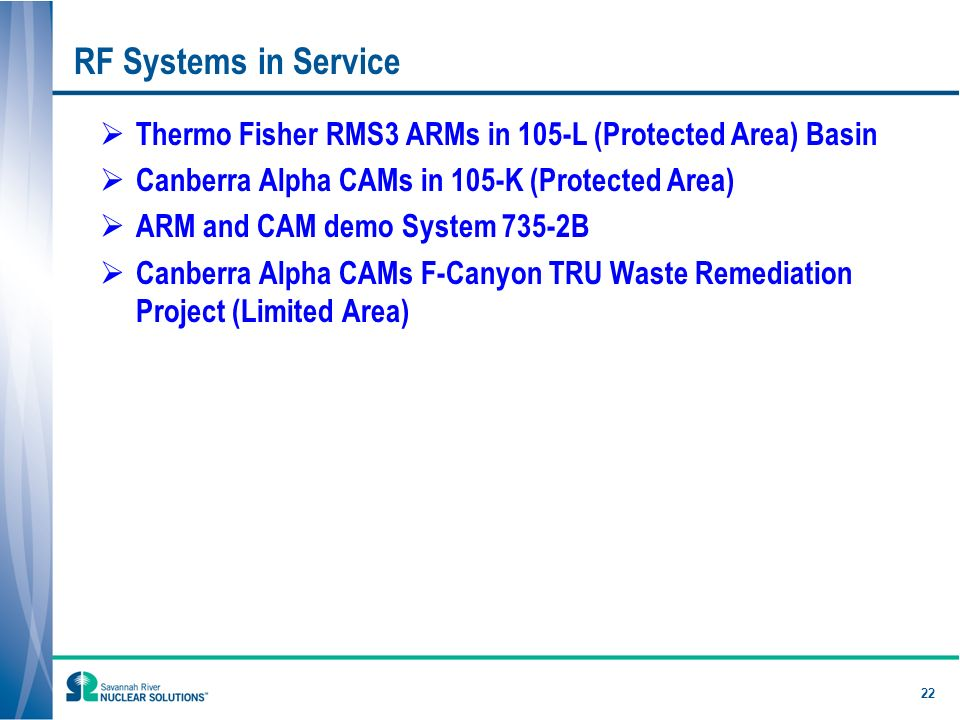 22 RF Systems in Service Thermo Fisher RMS3 ARMs in 105-L (Protected Area) Basin Canberra Alpha CAMs in 105-K (Protected Area) ARM and CAM demo System 735-2B Canberra Alpha CAMs F-Canyon TRU Waste Remediation Project (Limited Area)