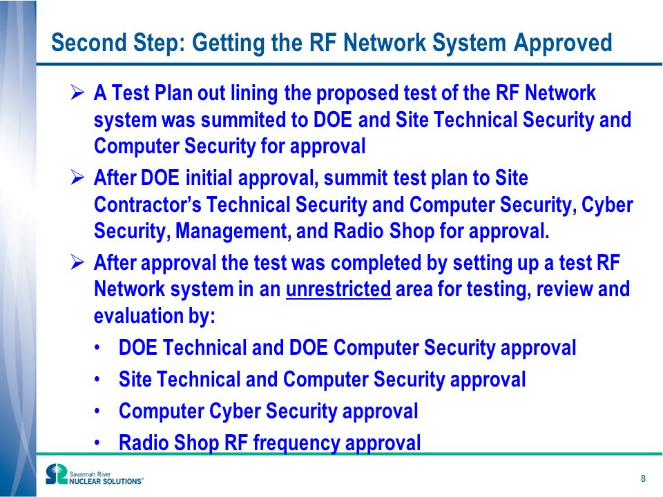 Second Step: Getting the RF Network System Approved A Test Plan out lining the proposed test of the RF Network system was summited to DOE and Site Technical Security and Computer Security for approval After DOE initial approval, summit test plan to Site Contractors Technical Security and Computer Security, Cyber Security, Management, and Radio Shop for approval.