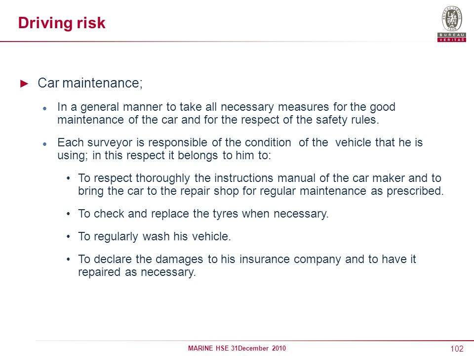 102 MARINE HSE 31December 2010 Driving risk Car maintenance; In a general manner to take all necessary measures for the good maintenance of the car an