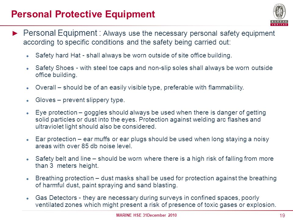 19 MARINE HSE 31December 2010 Personal Protective Equipment Personal Equipment : Always use the necessary personal safety equipment according to speci
