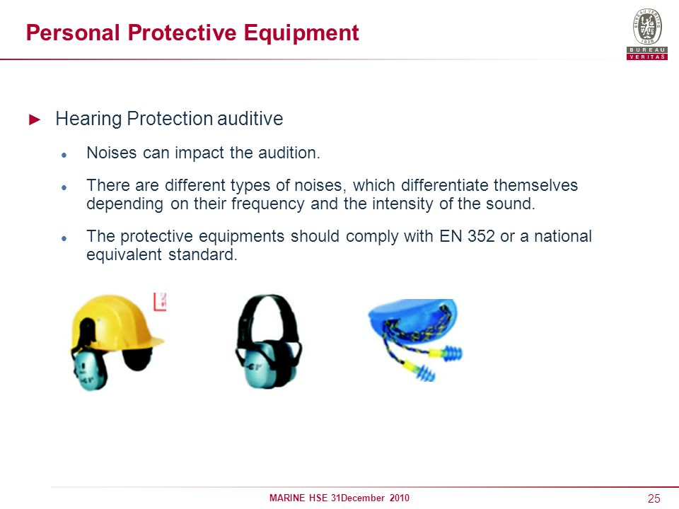 25 MARINE HSE 31December 2010 Personal Protective Equipment Hearing Protection auditive Noises can impact the audition. There are different types of n