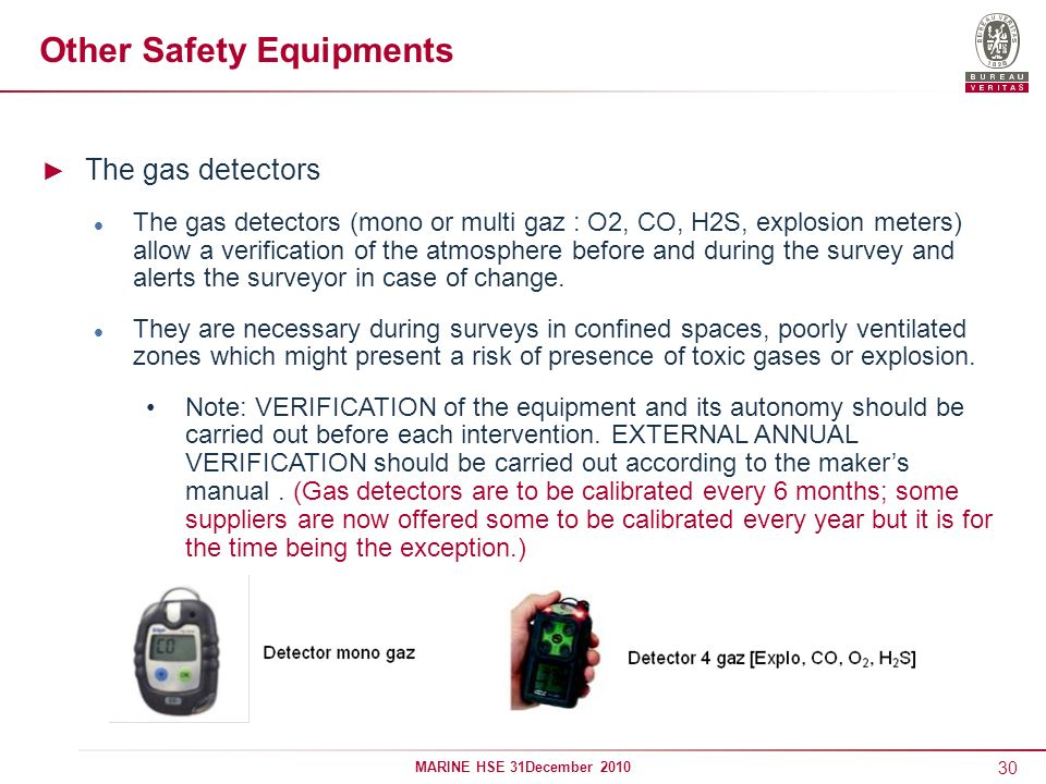 30 MARINE HSE 31December 2010 Other Safety Equipments The gas detectors The gas detectors (mono or multi gaz : O2, CO, H2S, explosion meters) allow a