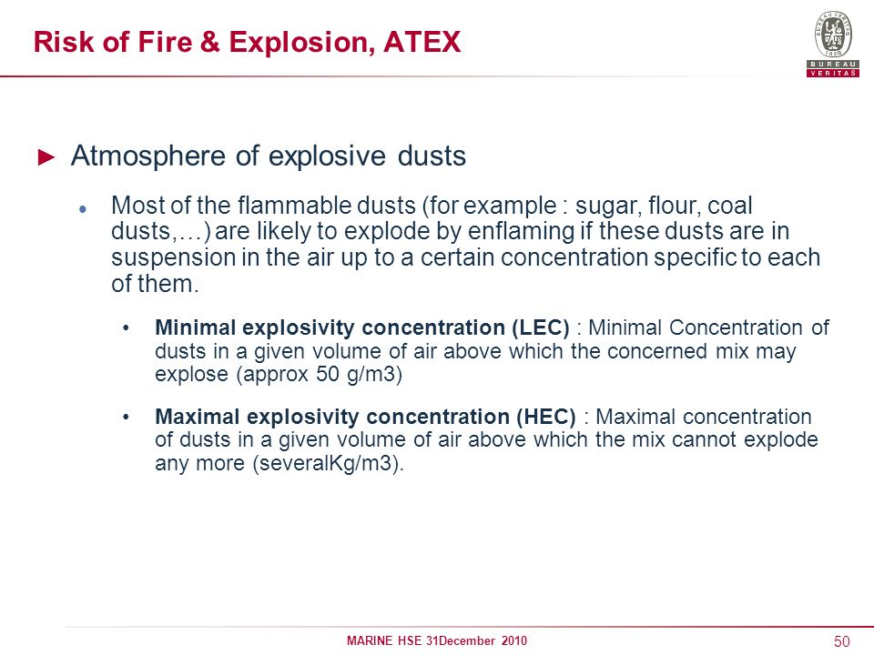 50 MARINE HSE 31December 2010 Risk of Fire & Explosion, ATEX Atmosphere of explosive dusts Most of the flammable dusts (for example : sugar, flour, co