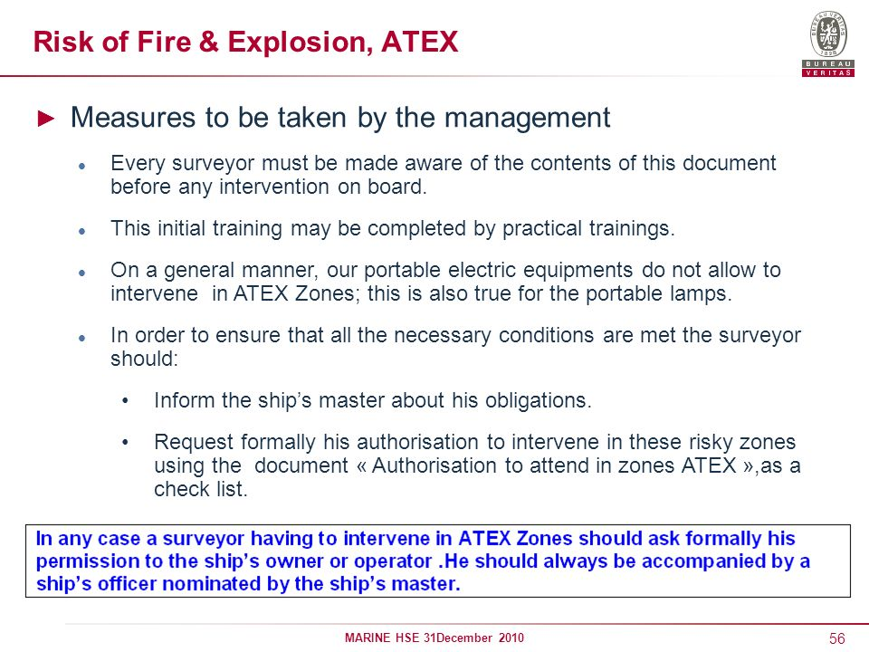 56 MARINE HSE 31December 2010 Risk of Fire & Explosion, ATEX Measures to be taken by the management Every surveyor must be made aware of the contents