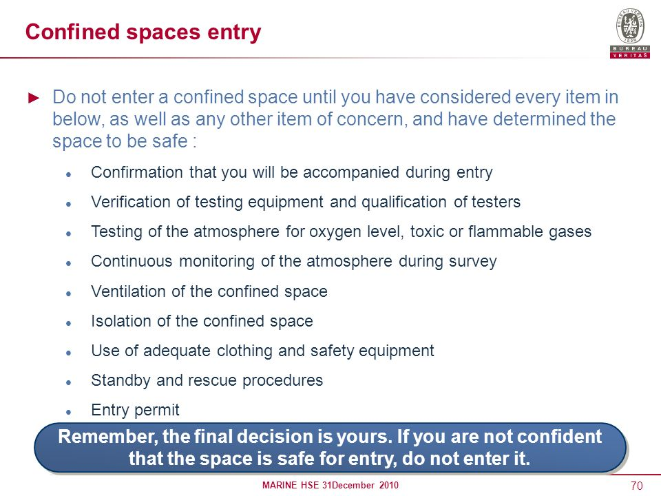70 MARINE HSE 31December 2010 Confined spaces entry Do not enter a confined space until you have considered every item in below, as well as any other