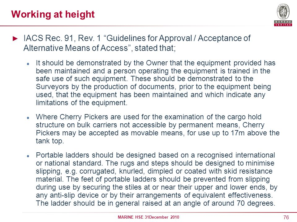 76 MARINE HSE 31December 2010 Working at height IACS Rec. 91, Rev. 1 Guidelines for Approval / Acceptance of Alternative Means of Access, stated that;