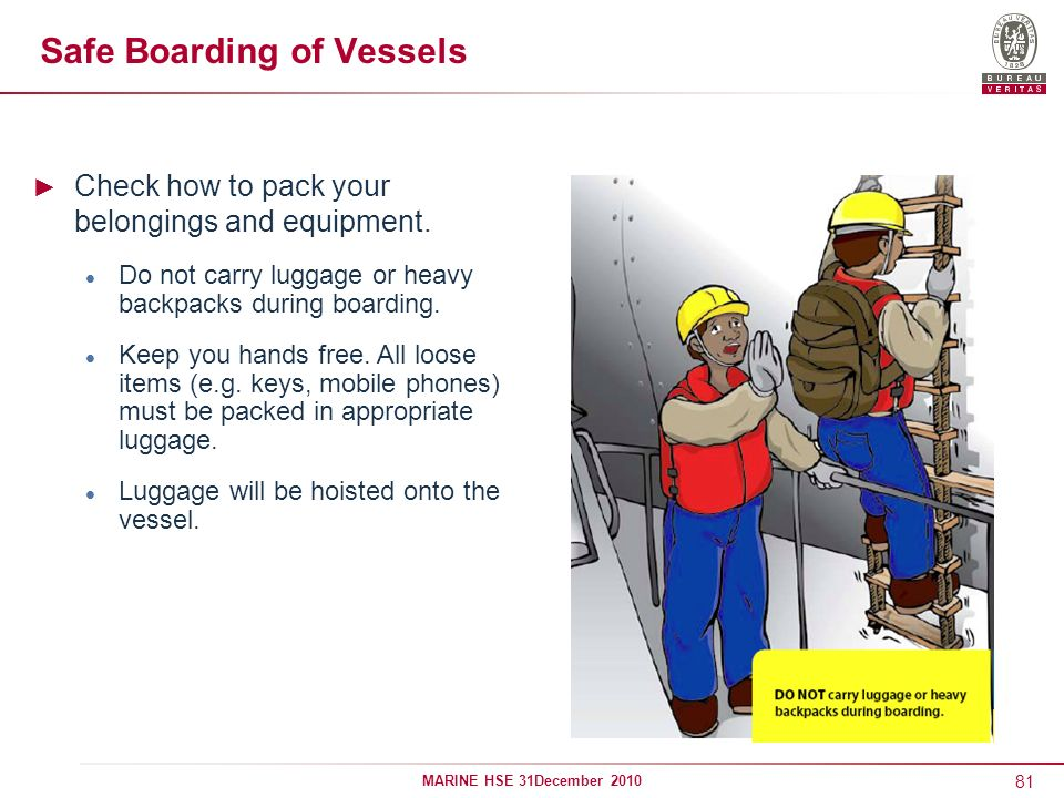 81 MARINE HSE 31December 2010 Safe Boarding of Vessels Check how to pack your belongings and equipment. Do not carry luggage or heavy backpacks during