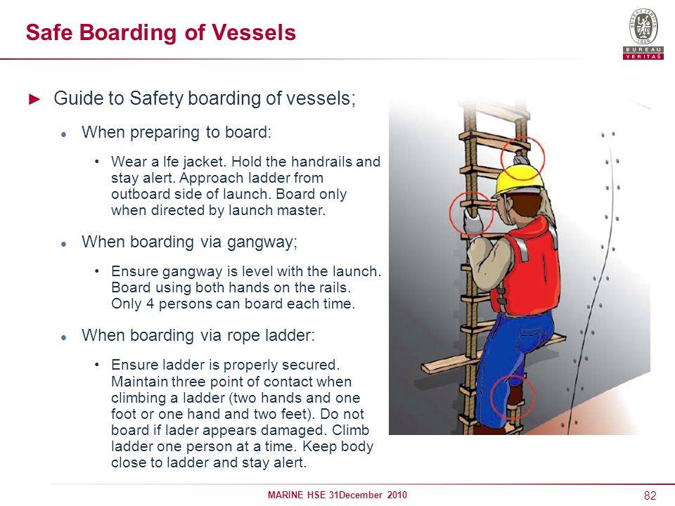 82 MARINE HSE 31December 2010 Safe Boarding of Vessels Guide to Safety boarding of vessels; When preparing to board: Wear a lfe jacket. Hold the handr