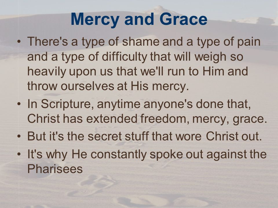 Mercy and Grace There s a type of shame and a type of pain and a type of difficulty that will weigh so heavily upon us that we ll run to Him and throw ourselves at His mercy.