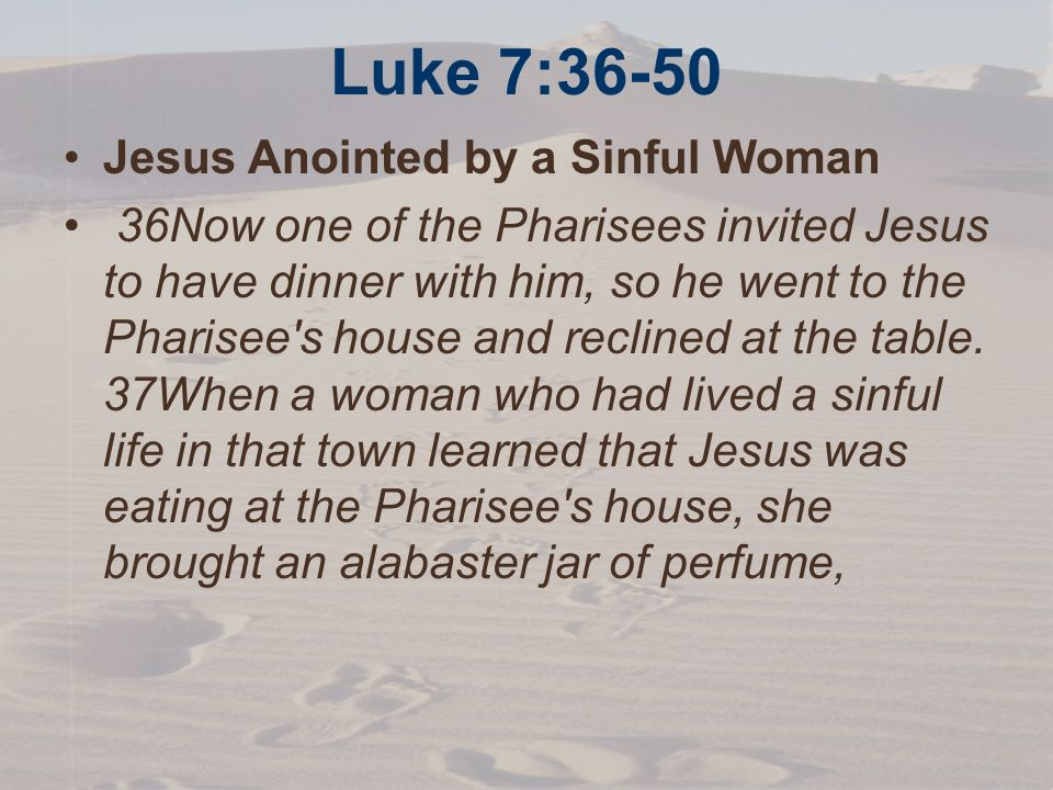 Luke 7:36-50 Jesus Anointed by a Sinful Woman 36Now one of the Pharisees invited Jesus to have dinner with him, so he went to the Pharisee s house and reclined at the table.