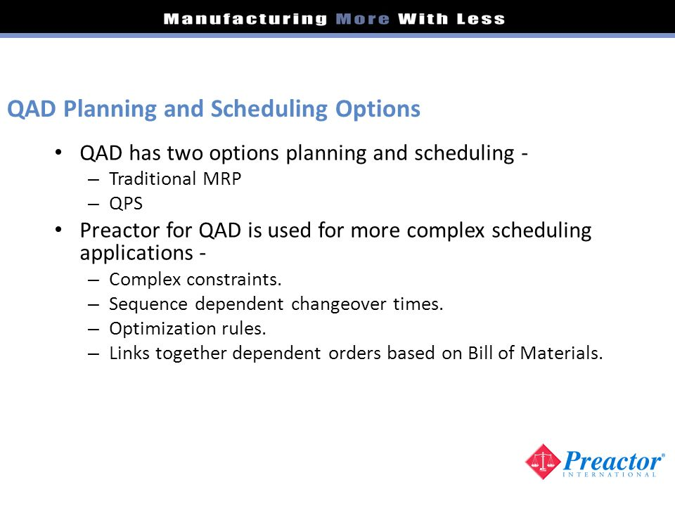 QAD has two options planning and scheduling - – Traditional MRP – QPS Preactor for QAD is used for more complex scheduling applications - – Complex co
