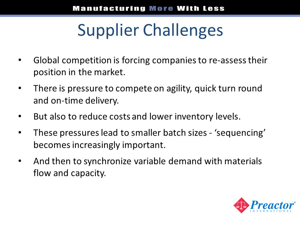 Supplier Challenges Global competition is forcing companies to re-assess their position in the market. There is pressure to compete on agility, quick
