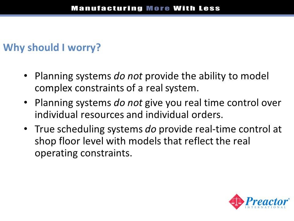 Planning systems do not provide the ability to model complex constraints of a real system. Planning systems do not give you real time control over ind