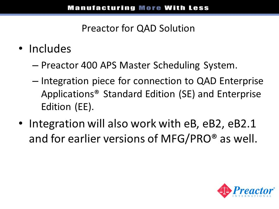 Preactor for QAD Solution Includes – Preactor 400 APS Master Scheduling System. – Integration piece for connection to QAD Enterprise Applications® Sta