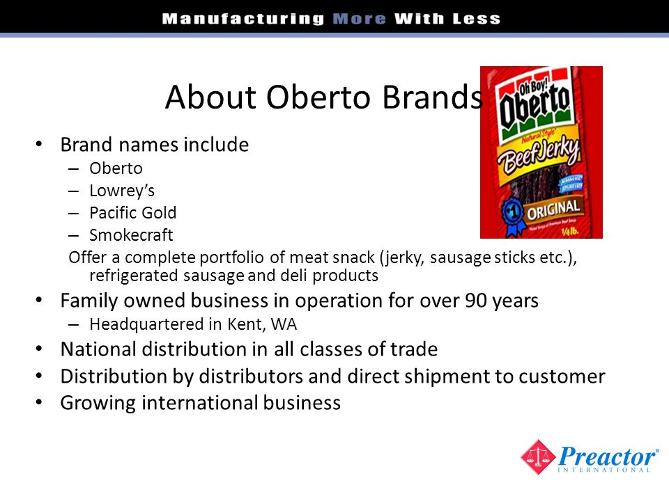 About Oberto Brands Brand names include – Oberto – Lowreys – Pacific Gold – Smokecraft Offer a complete portfolio of meat snack (jerky, sausage sticks