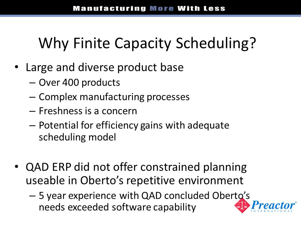 Why Finite Capacity Scheduling? Large and diverse product base – Over 400 products – Complex manufacturing processes – Freshness is a concern – Potent