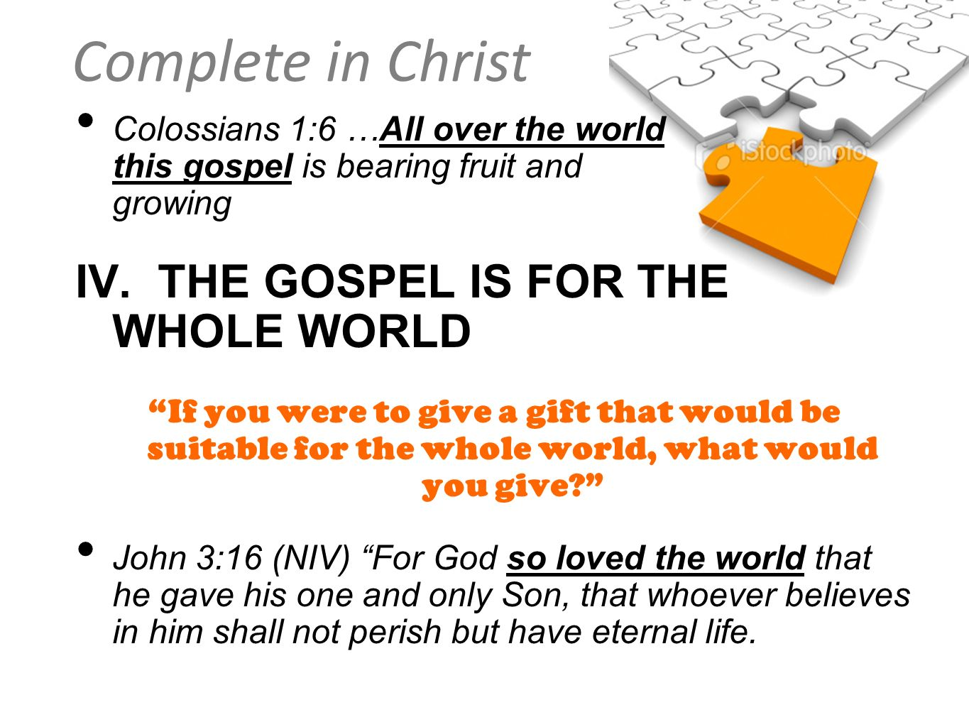 Complete in Christ Colossians 1:6 …All over the world this gospel is bearing fruit and growing IV. THE GOSPEL IS FOR THE WHOLE WORLD If you were to gi
