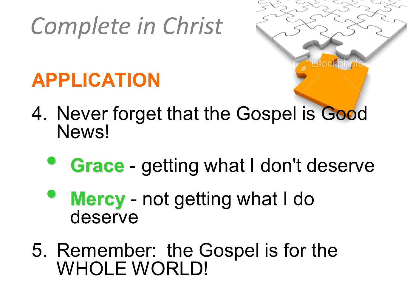 Complete in Christ APPLICATION 4.Never forget that the Gospel is Good News! Grace Grace - getting what I don't deserve Mercy Mercy - not getting what
