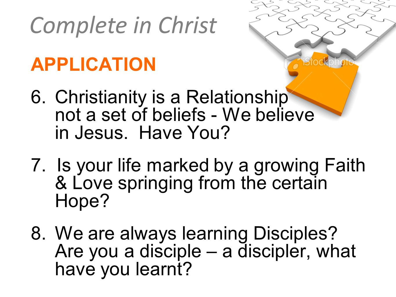 Complete in Christ APPLICATION 6.Christianity is a Relationship not a set of beliefs - We believe in Jesus. Have You? 7. Is your life marked by a grow