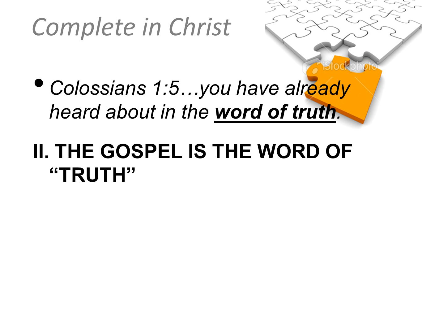 Complete in Christ Colossians 1:5…you have already heard about in the word of truth. II. THE GOSPEL IS THE WORD OF TRUTH