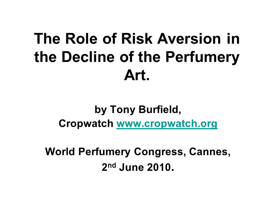 The Role of Risk Aversion in the Decline of the Perfumery Art. by Tony Burfield, Cropwatch www.cropwatch.orgwww.cropwatch.org World Perfumery Congress