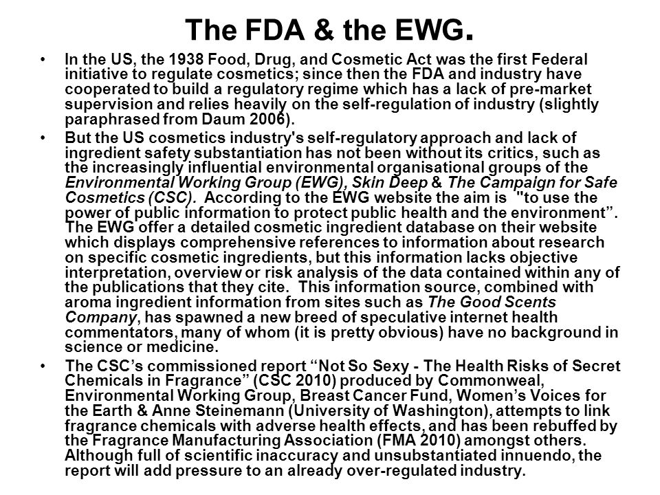 The FDA & the EWG. In the US, the 1938 Food, Drug, and Cosmetic Act was the first Federal initiative to regulate cosmetics; since then the FDA and ind
