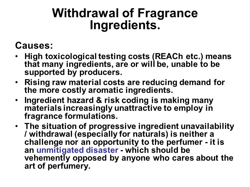 Withdrawal of Fragrance Ingredients. Causes: High toxicological testing costs (REACh etc.) means that many ingredients, are or will be, unable to be s