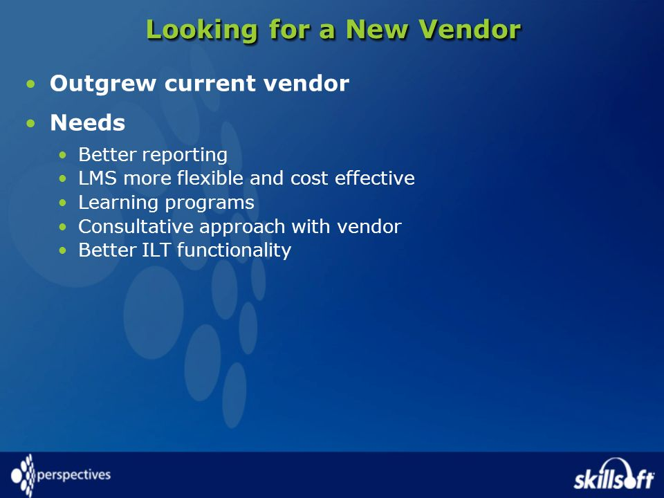Looking for a New Vendor Outgrew current vendor Needs Better reporting LMS more flexible and cost effective Learning programs Consultative approach wi