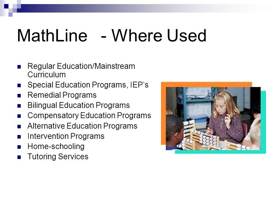 MathLine- Where Used Regular Education/Mainstream Curriculum Special Education Programs, IEPs Remedial Programs Bilingual Education Programs Compensat