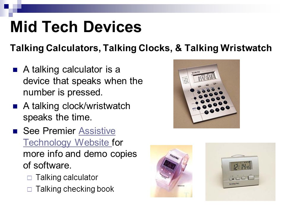 Mid Tech Devices Talking Calculators, Talking Clocks, & Talking Wristwatch A talking calculator is a device that speaks when the number is pressed. A