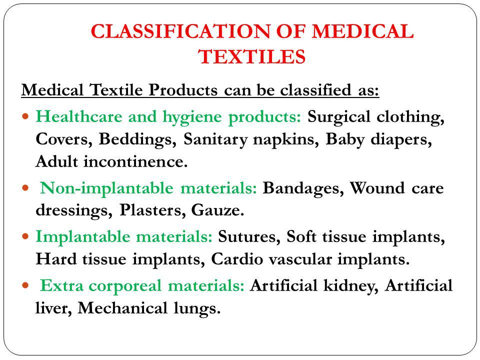 CLASSIFICATION OF MEDICAL TEXTILES Medical Textile Products can be classified as: Healthcare and hygiene products: Surgical clothing, Covers, Beddings