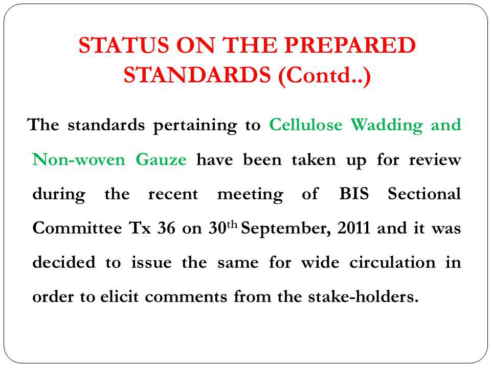 STATUS ON THE PREPARED STANDARDS (Contd..) The standards pertaining to Cellulose Wadding and Non-woven Gauze have been taken up for review during the