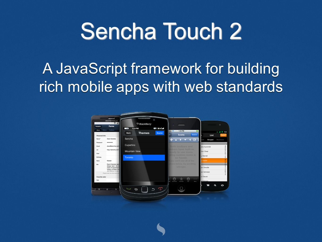 Sencha Touch 2 A JavaScript framework for building rich mobile apps with web standards