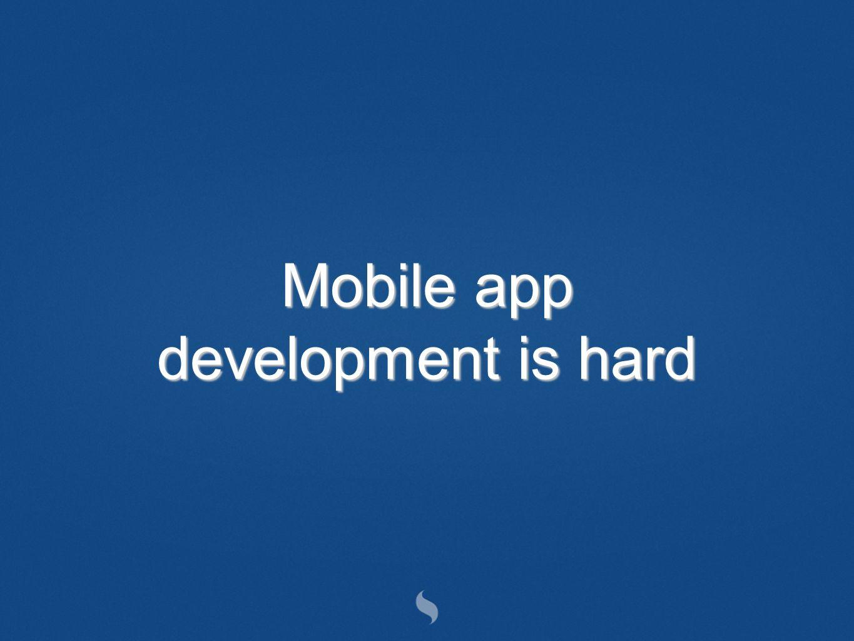 Mobile app development is hard