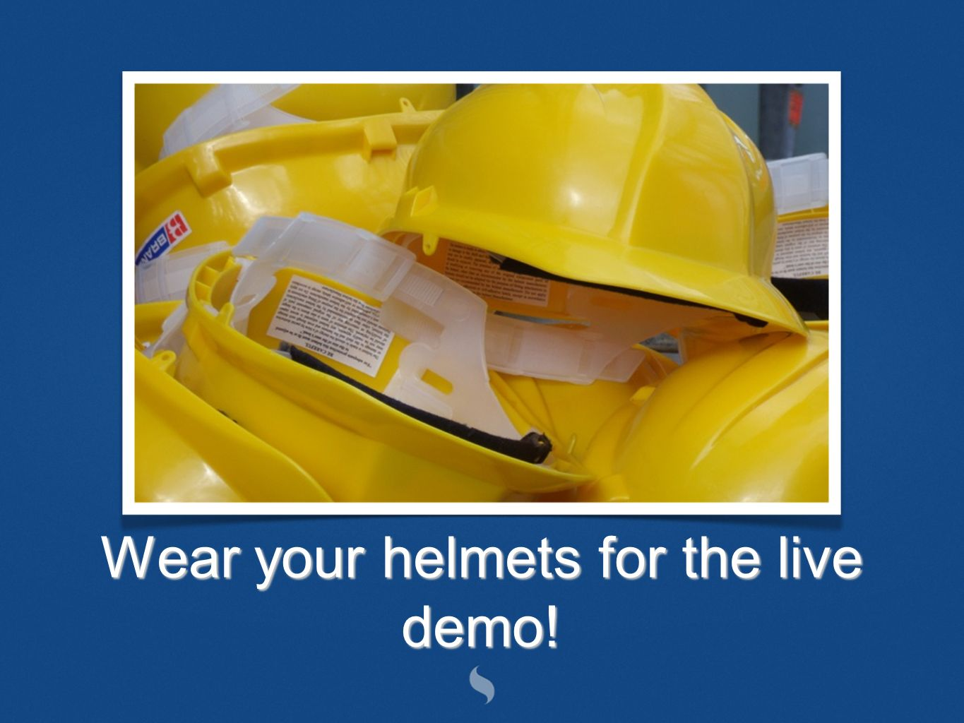 Wear your helmets for the live demo!