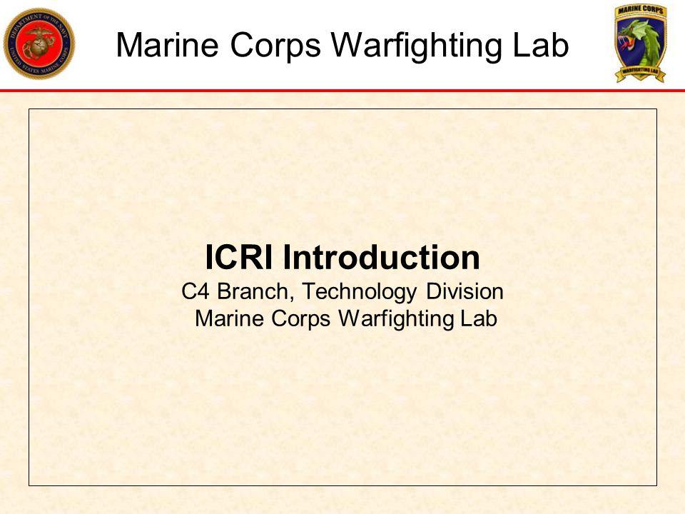ICRI Introduction C4 Branch, Technology Division Marine Corps Warfighting Lab Marine Corps Warfighting Lab