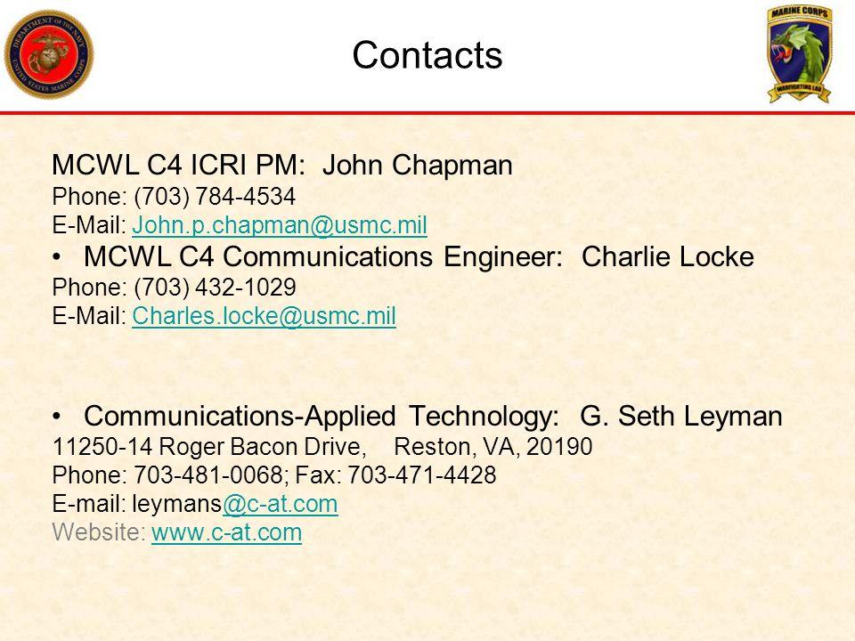 Contacts MCWL C4 ICRI PM: John Chapman Phone: (703) 784-4534 E-Mail: John.p.chapman@usmc.milJohn.p.chapman@usmc.mil MCWL C4 Communications Engineer: C