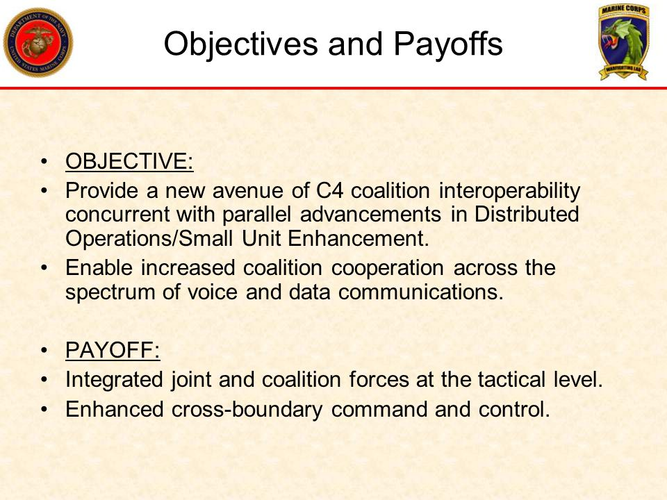 Objectives and Payoffs OBJECTIVE: Provide a new avenue of C4 coalition interoperability concurrent with parallel advancements in Distributed Operation