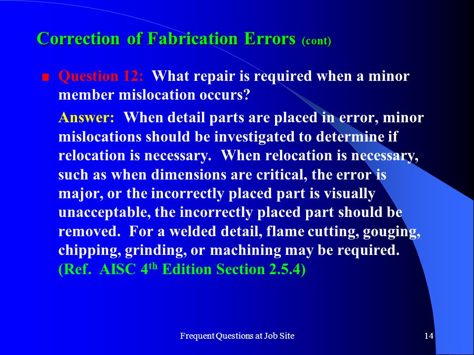Frequent Questions at Job Site14 Correction of Fabrication Errors (cont) Question 12: What repair is required when a minor member mislocation occurs?