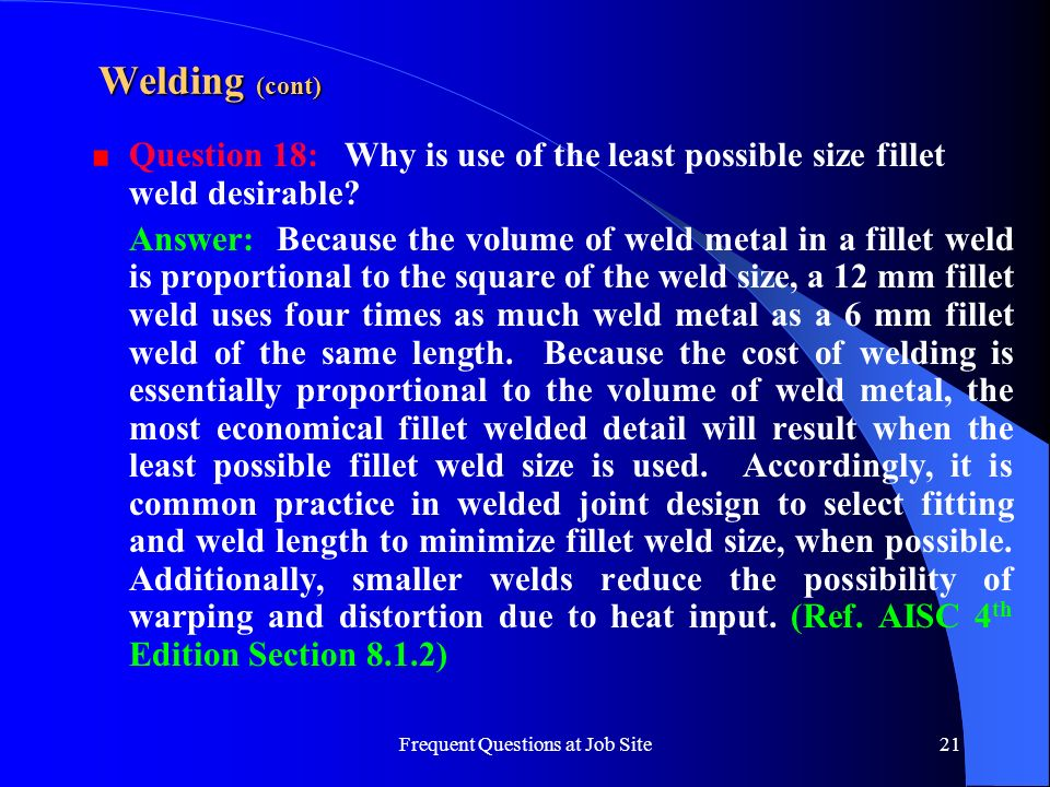 Frequent Questions at Job Site21 Welding (cont) Question 18: Why is use of the least possible size fillet weld desirable? Answer: Because the volume o