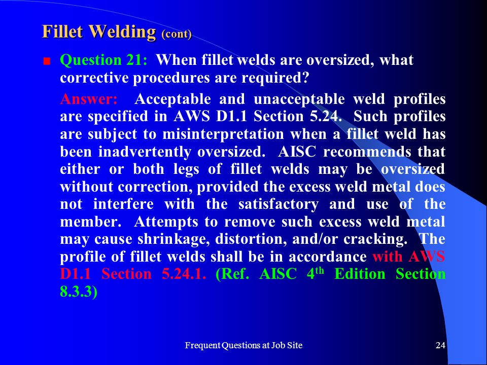 Frequent Questions at Job Site24 Fillet Welding (cont) Question 21: When fillet welds are oversized, what corrective procedures are required? Answer: