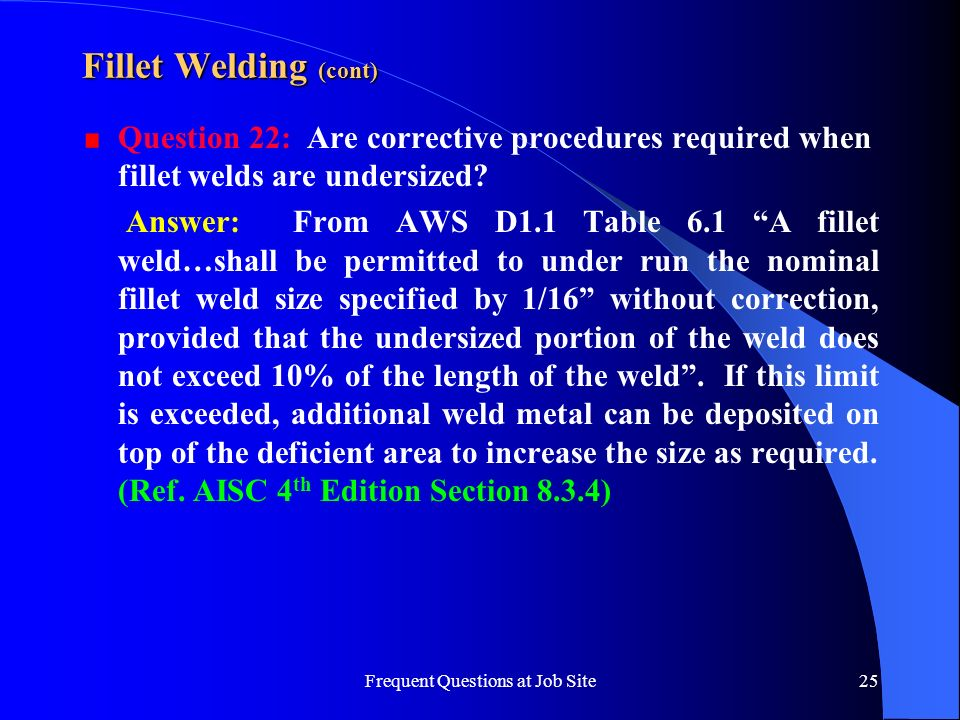 Frequent Questions at Job Site25 Fillet Welding (cont) Question 22: Are corrective procedures required when fillet welds are undersized? Answer: From