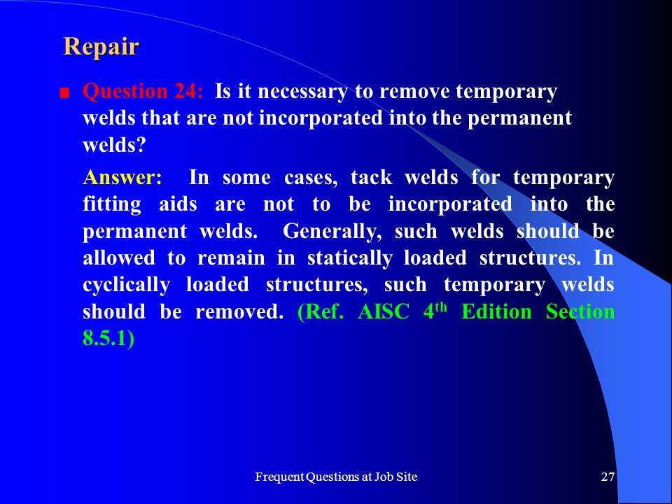 Frequent Questions at Job Site27 Repair Question 24: Is it necessary to remove temporary welds that are not incorporated into the permanent welds? Ans