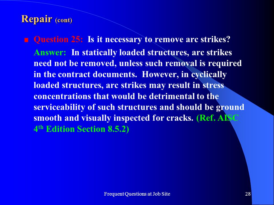 Frequent Questions at Job Site28 Repair (cont) Question 25: Is it necessary to remove arc strikes? Answer: In statically loaded structures, arc strike