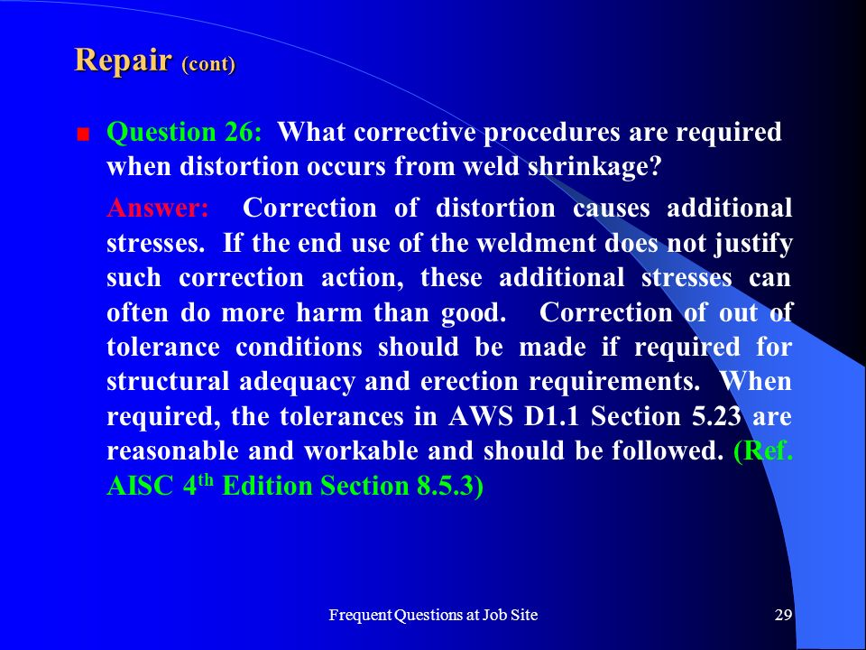 Frequent Questions at Job Site29 Repair (cont) Question 26: What corrective procedures are required when distortion occurs from weld shrinkage? Answer