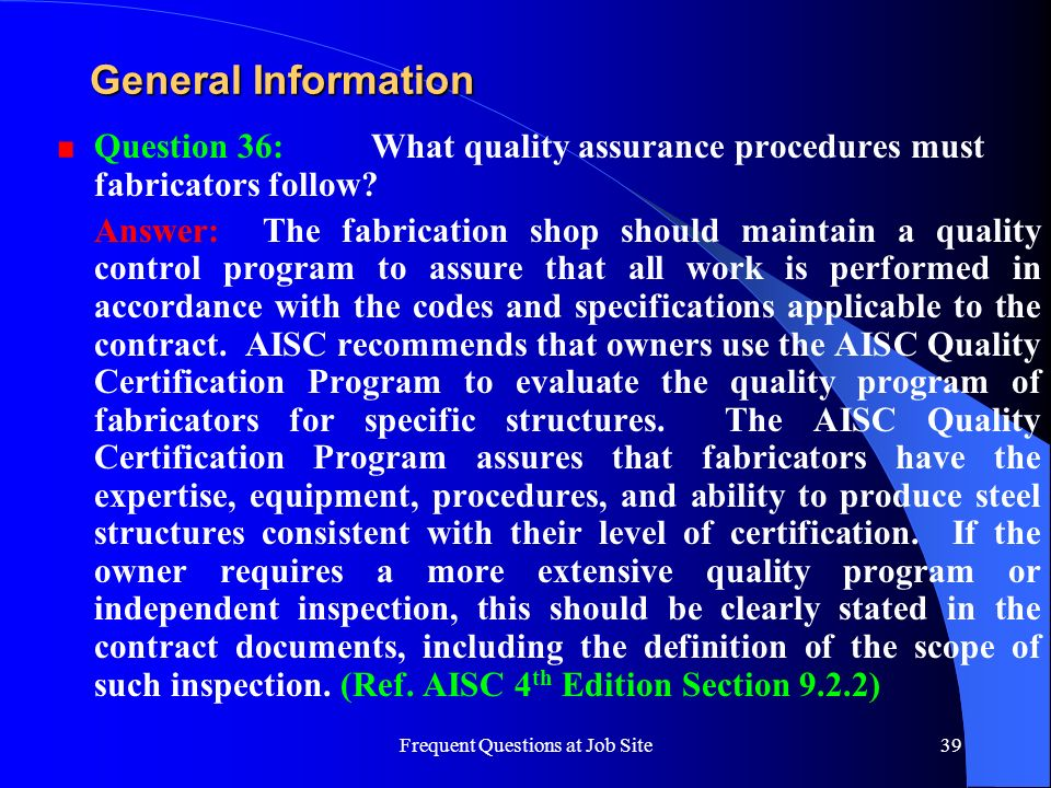 Frequent Questions at Job Site39 General Information Question 36: What quality assurance procedures must fabricators follow? Answer: The fabrication s