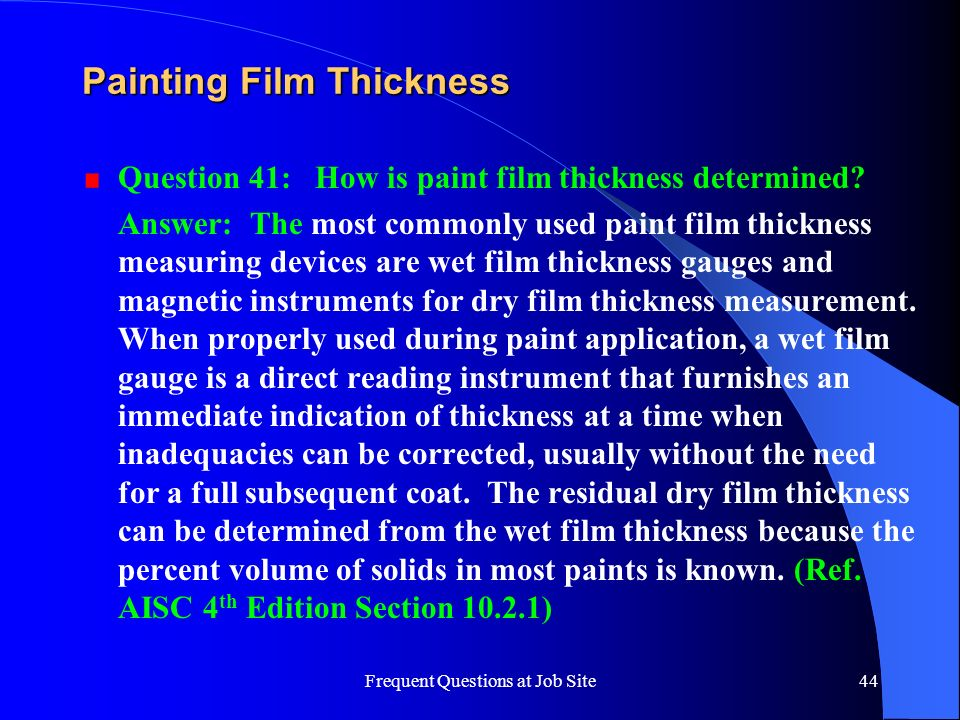 Frequent Questions at Job Site44 Painting Film Thickness Question 41: How is paint film thickness determined? Answer: The most commonly used paint fil